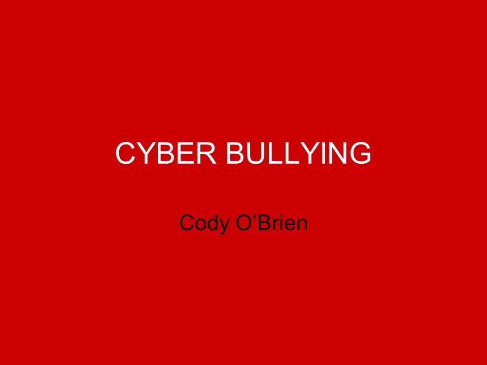 CYBER BULLYING Cody O'Brien