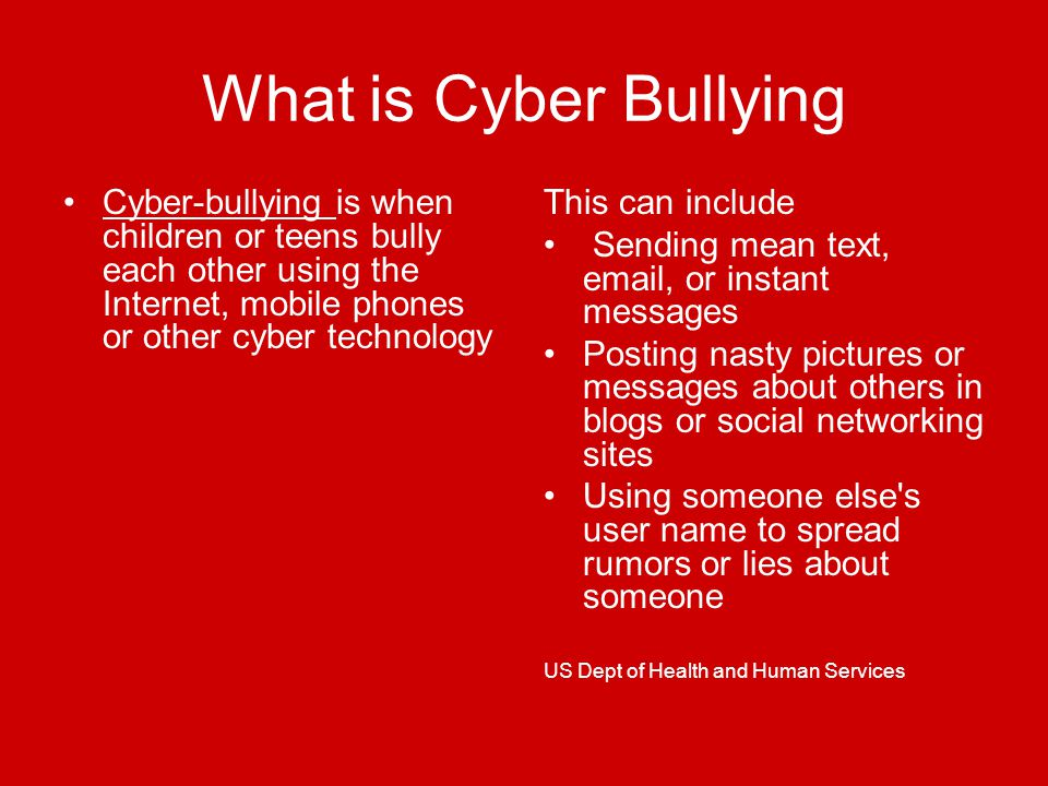 What is Cyber Bullying Cyber-bullying is when children or teens bully each other using the Internet, mobile phones or other cyber technology This can include Sending mean text,  , or instant messages Posting nasty pictures or messages about others in blogs or social networking sites Using someone else s user name to spread rumors or lies about someone US Dept of Health and Human Services