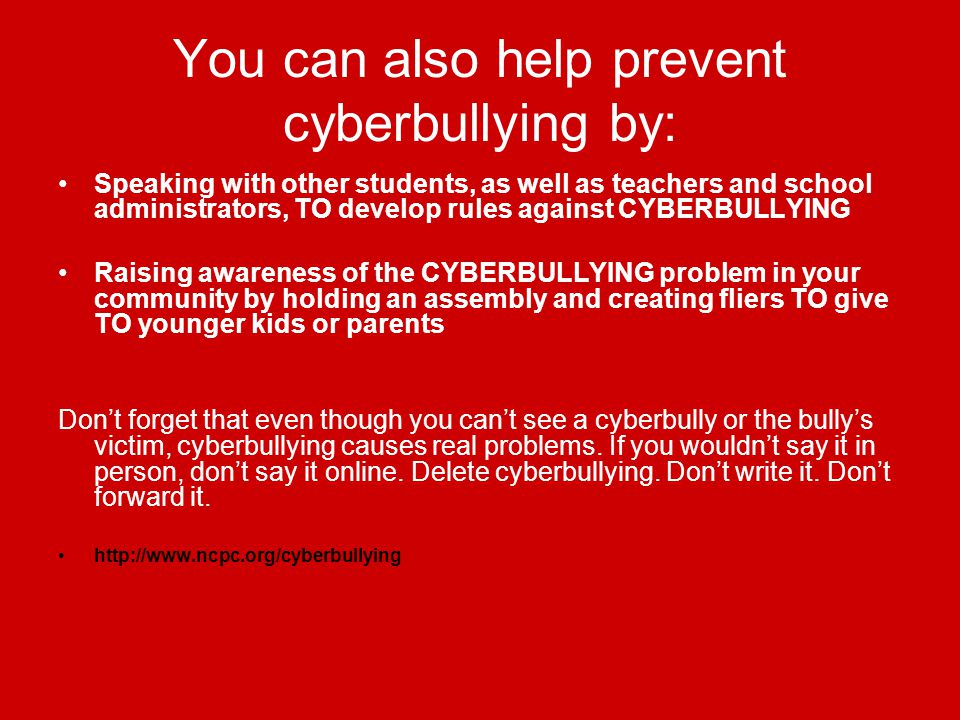 You can also help prevent cyberbullying by: Speaking with other students, as well as teachers and school administrators, TO develop rules against CYBERBULLYING Raising awareness of the CYBERBULLYING problem in your community by holding an assembly and creating fliers TO give TO younger kids or parents Don't forget that even though you can't see a cyberbully or the bully's victim, cyberbullying causes real problems.