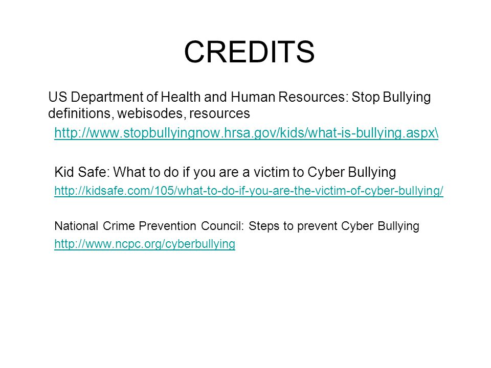 CREDITS US Department of Health and Human Resources: Stop Bullying definitions, webisodes, resources   Kid Safe: What to do if you are a victim to Cyber Bullying   National Crime Prevention Council: Steps to prevent Cyber Bullying