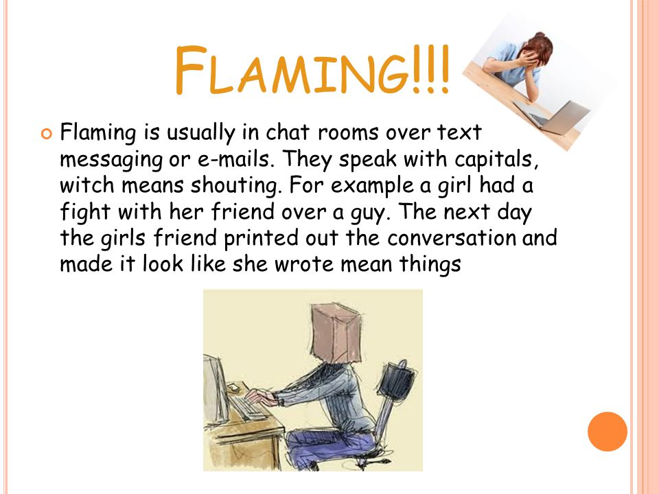 F LAMING !!. Flaming is usually in chat rooms over text messaging or  s.