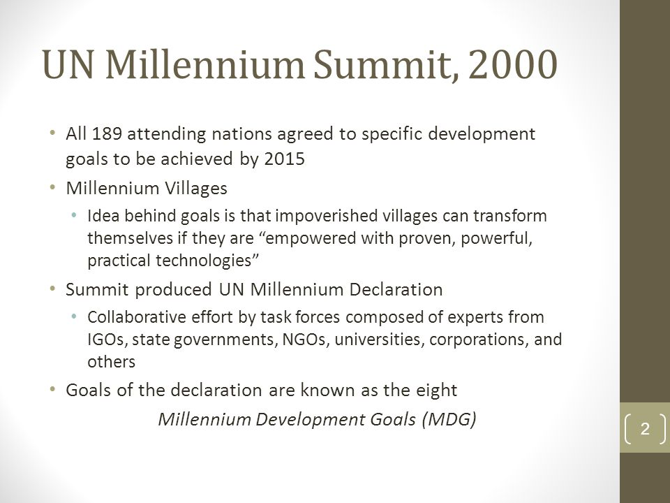 UN Millennium Summit, 2000 All 189 attending nations agreed to specific development goals to be achieved by 2015 Millennium Villages Idea behind goals is that impoverished villages can transform themselves if they are empowered with proven, powerful, practical technologies Summit produced UN Millennium Declaration Collaborative effort by task forces composed of experts from IGOs, state governments, NGOs, universities, corporations, and others Goals of the declaration are known as the eight Millennium Development Goals (MDG) 2