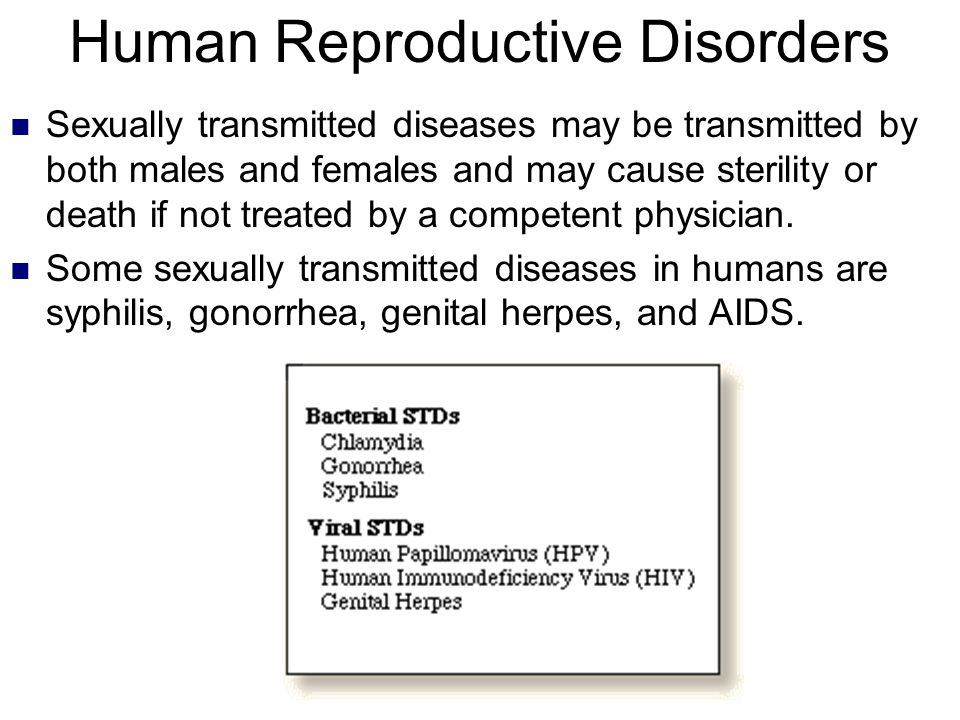 Human Reproductive Disorders Sexually transmitted diseases may be transmitted by both males and females and may cause sterility or death if not treate
