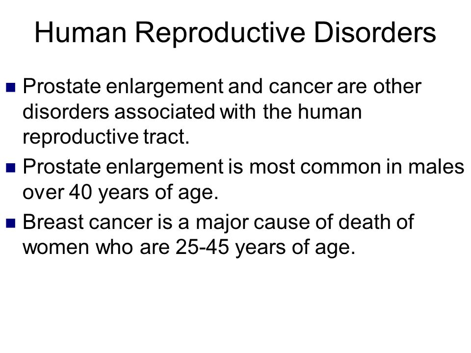 Human Reproductive Disorders Prostate enlargement and cancer are other disorders associated with the human reproductive tract. Prostate enlargement is