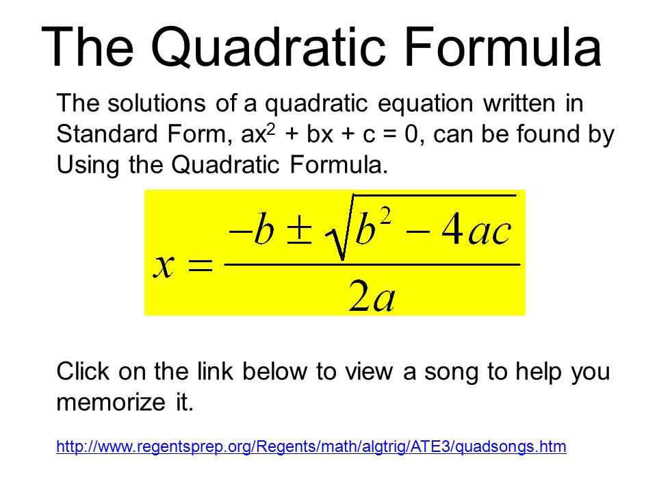The Quadratic Formula The solutions of a quadratic equation written in Standard Form, ax 2 + bx + c = 0, can be found by Using the Quadratic Formula.