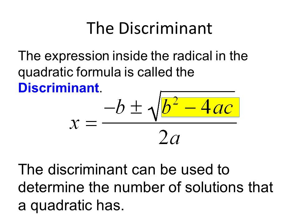 The Discriminant The expression inside the radical in the quadratic formula is called the Discriminant.