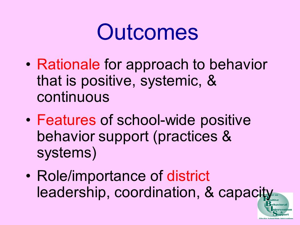 Outcomes Rationale for approach to behavior that is positive, systemic, & continuous Features of school-wide positive behavior support (practices & systems) Role/importance of district leadership, coordination, & capacity