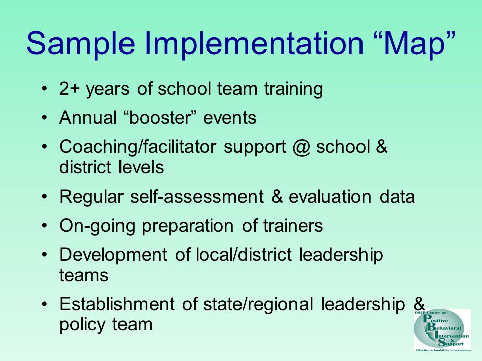 Sample Implementation Map 2+ years of school team training Annual booster events Coaching/facilitator school & district levels Regular self-assessment & evaluation data On-going preparation of trainers Development of local/district leadership teams Establishment of state/regional leadership & policy team