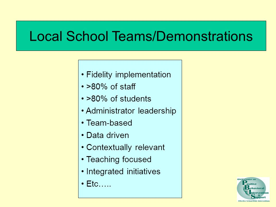 Local School Teams/Demonstrations Fidelity implementation >80% of staff >80% of students Administrator leadership Team-based Data driven Contextually relevant Teaching focused Integrated initiatives Etc…..