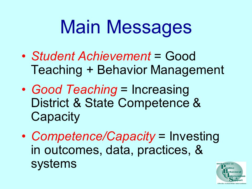 Main Messages Student Achievement = Good Teaching + Behavior Management Good Teaching = Increasing District & State Competence & Capacity Competence/Capacity = Investing in outcomes, data, practices, & systems