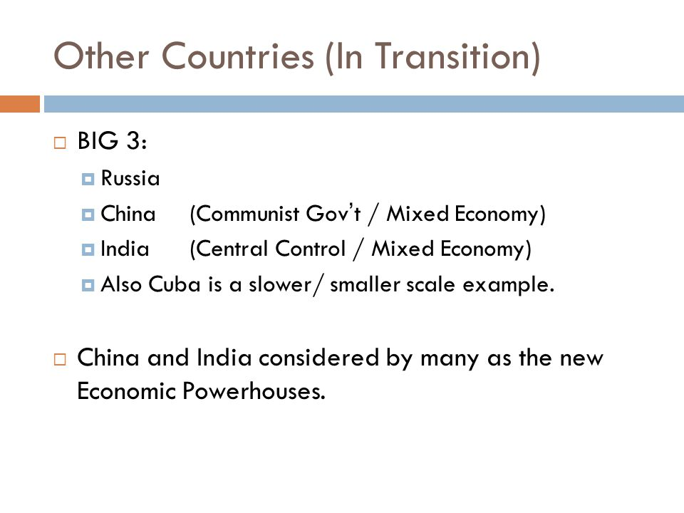 Other Countries (In Transition)  BIG 3:  Russia  China (Communist Gov't / Mixed Economy)  India(Central Control / Mixed Economy)  Also Cuba is a slower/ smaller scale example.