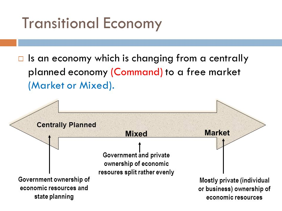 Transitional Economy  Is an economy which is changing from a centrally planned economy (Command) to a free market (Market or Mixed).