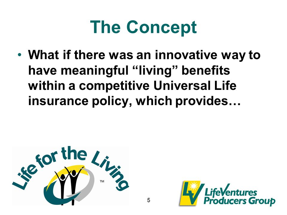 5 The Concept What if there was an innovative way to have meaningful living benefits within a competitive Universal Life insurance policy, which provides…