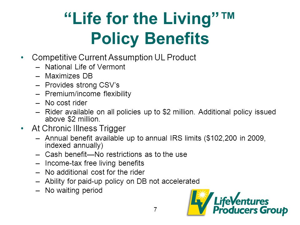 7 Life for the Living ™ Policy Benefits Competitive Current Assumption UL Product –National Life of Vermont –Maximizes DB –Provides strong CSV's –Premium/income flexibility –No cost rider –Rider available on all policies up to $2 million.