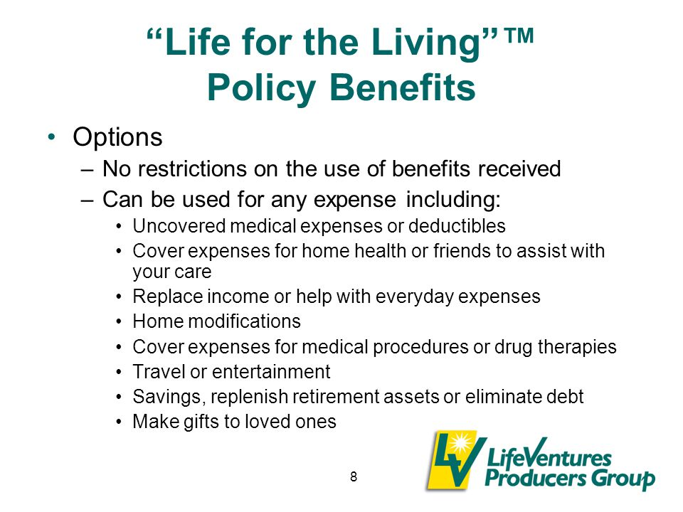 8 Life for the Living ™ Policy Benefits Options –No restrictions on the use of benefits received –Can be used for any expense including: Uncovered medical expenses or deductibles Cover expenses for home health or friends to assist with your care Replace income or help with everyday expenses Home modifications Cover expenses for medical procedures or drug therapies Travel or entertainment Savings, replenish retirement assets or eliminate debt Make gifts to loved ones