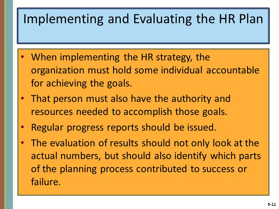 5-11 Implementing and Evaluating the HR Plan When implementing the HR strategy, the organization must hold some individual accountable for achieving the goals.