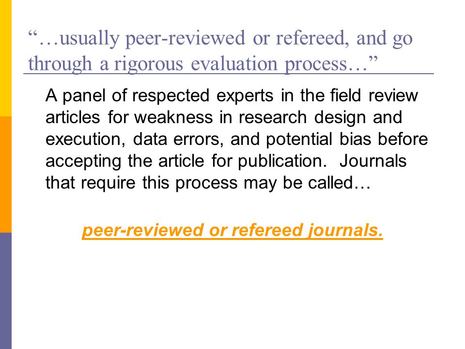 …usually peer-reviewed or refereed, and go through a rigorous evaluation process… A panel of respected experts in the field review articles for weakness in research design and execution, data errors, and potential bias before accepting the article for publication.