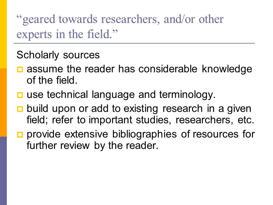 geared towards researchers, and/or other experts in the field. Scholarly sources  assume the reader has considerable knowledge of the field.