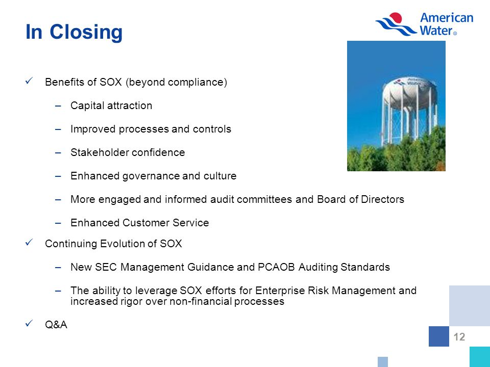 12 In Closing Benefits of SOX (beyond compliance) –Capital attraction –Improved processes and controls –Stakeholder confidence –Enhanced governance and culture –More engaged and informed audit committees and Board of Directors –Enhanced Customer Service Continuing Evolution of SOX –New SEC Management Guidance and PCAOB Auditing Standards –The ability to leverage SOX efforts for Enterprise Risk Management and increased rigor over non-financial processes Q&A