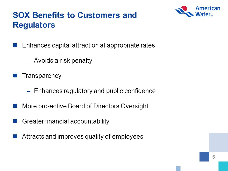 6 SOX Benefits to Customers and Regulators Enhances capital attraction at appropriate rates –Avoids a risk penalty Transparency –Enhances regulatory and public confidence More pro-active Board of Directors Oversight Greater financial accountability Attracts and improves quality of employees