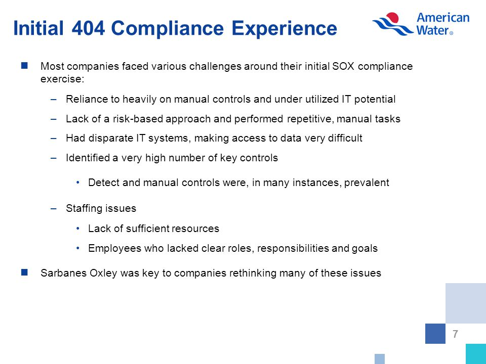 7 Initial 404 Compliance Experience Most companies faced various challenges around their initial SOX compliance exercise: –Reliance to heavily on manual controls and under utilized IT potential –Lack of a risk-based approach and performed repetitive, manual tasks –Had disparate IT systems, making access to data very difficult –Identified a very high number of key controls Detect and manual controls were, in many instances, prevalent –Staffing issues Lack of sufficient resources Employees who lacked clear roles, responsibilities and goals Sarbanes Oxley was key to companies rethinking many of these issues