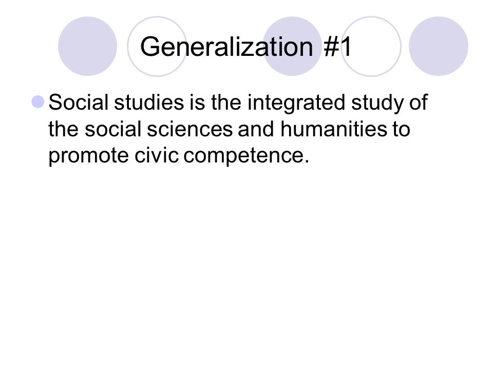 Generalization #1 Social studies is the integrated study of the social sciences and humanities to promote civic competence.