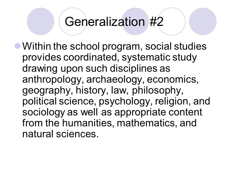 Generalization #2 Within the school program, social studies provides coordinated, systematic study drawing upon such disciplines as anthropology, archaeology, economics, geography, history, law, philosophy, political science, psychology, religion, and sociology as well as appropriate content from the humanities, mathematics, and natural sciences.