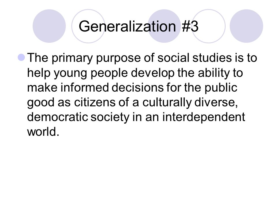 Generalization #3 The primary purpose of social studies is to help young people develop the ability to make informed decisions for the public good as citizens of a culturally diverse, democratic society in an interdependent world.