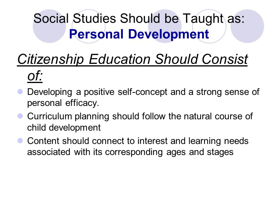 Social Studies Should be Taught as: Personal Development Citizenship Education Should Consist of: Developing a positive self-concept and a strong sense of personal efficacy.
