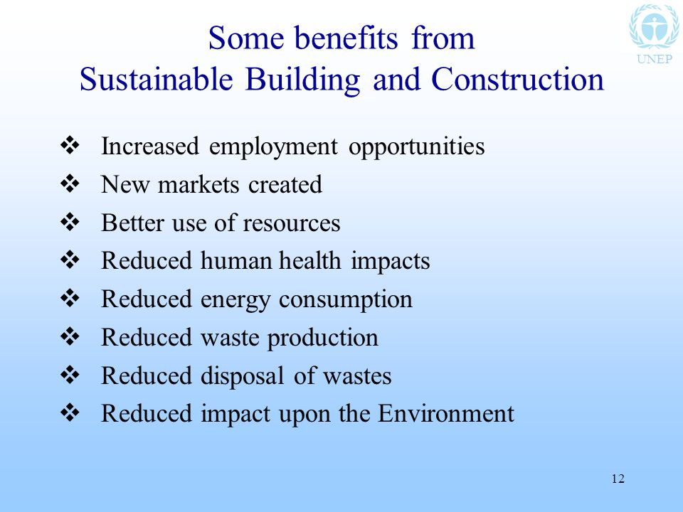 UNEP 12 Some benefits from Sustainable Building and Construction  Increased employment opportunities  New markets created  Better use of resources  Reduced human health impacts  Reduced energy consumption  Reduced waste production  Reduced disposal of wastes  Reduced impact upon the Environment