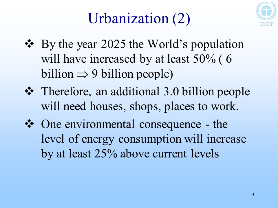 UNEP 3 Urbanization (2)  By the year 2025 the World's population will have increased by at least 50% ( 6 billion  9 billion people)  Therefore, an additional 3.0 billion people will need houses, shops, places to work.