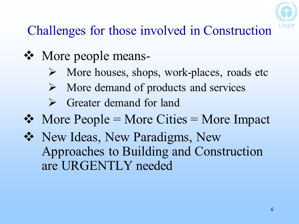 UNEP 6 Challenges for those involved in Construction  More people means-  More houses, shops, work-places, roads etc  More demand of products and services  Greater demand for land  More People = More Cities = More Impact  New Ideas, New Paradigms, New Approaches to Building and Construction are URGENTLY needed