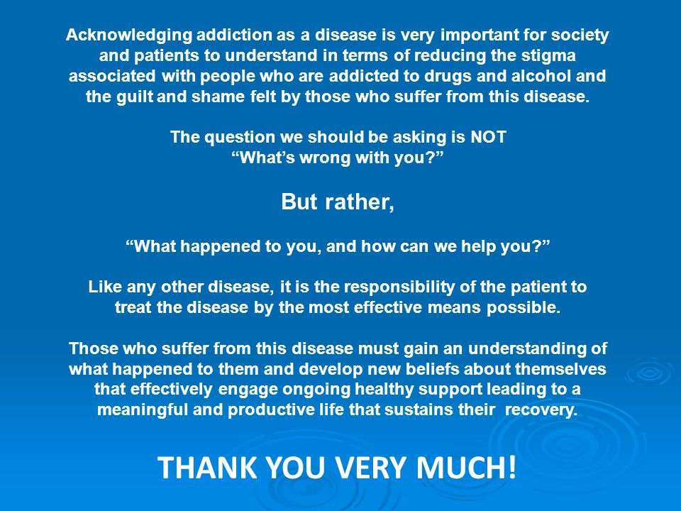 Acknowledging addiction as a disease is very important for society and patients to understand in terms of reducing the stigma associated with people who are addicted to drugs and alcohol and the guilt and shame felt by those who suffer from this disease.