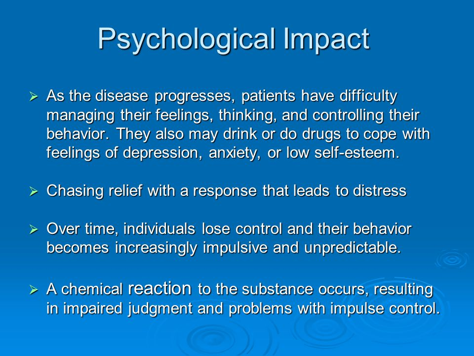 Psychological Impact  As the disease progresses, patients have difficulty managing their feelings, thinking, and controlling their behavior.