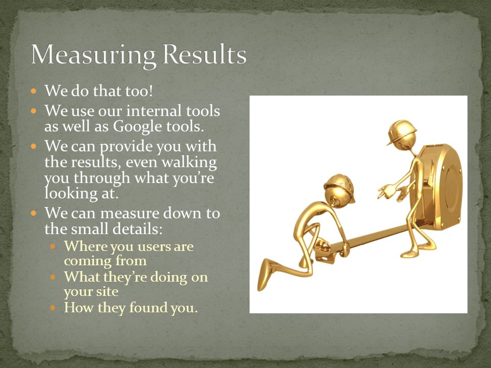 We do that too. We use our internal tools as well as Google tools.