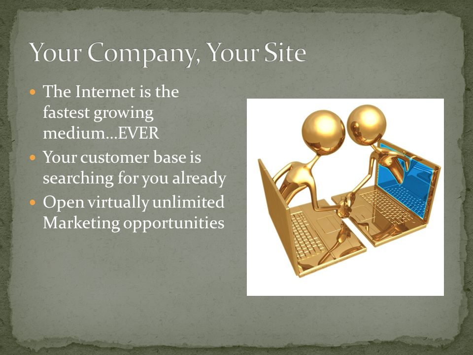 The Internet is the fastest growing medium…EVER Your customer base is searching for you already Open virtually unlimited Marketing opportunities