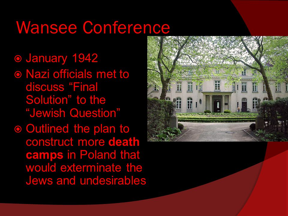 Wansee Conference  January 1942  Nazi officials met to discuss Final Solution to the Jewish Question  Outlined the plan to construct more death camps in Poland that would exterminate the Jews and undesirables