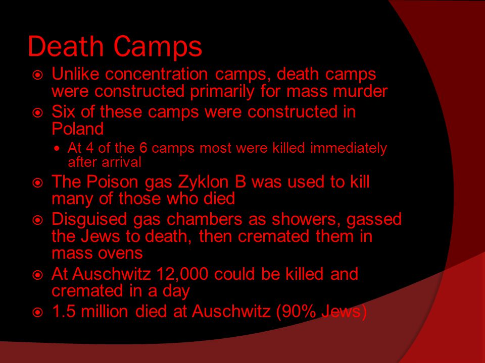 Death Camps  Unlike concentration camps, death camps were constructed primarily for mass murder  Six of these camps were constructed in Poland At 4 of the 6 camps most were killed immediately after arrival  The Poison gas Zyklon B was used to kill many of those who died  Disguised gas chambers as showers, gassed the Jews to death, then cremated them in mass ovens  At Auschwitz 12,000 could be killed and cremated in a day  1.5 million died at Auschwitz (90% Jews)