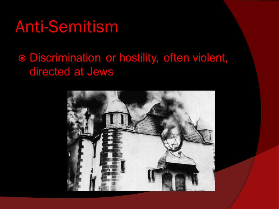 Anti-Semitism  Discrimination or hostility, often violent, directed at Jews