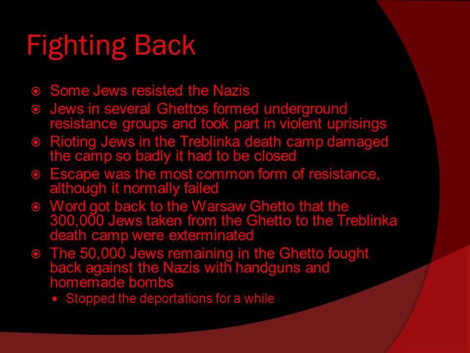 Fighting Back  Some Jews resisted the Nazis  Jews in several Ghettos formed underground resistance groups and took part in violent uprisings  Rioting Jews in the Treblinka death camp damaged the camp so badly it had to be closed  Escape was the most common form of resistance, although it normally failed  Word got back to the Warsaw Ghetto that the 300,000 Jews taken from the Ghetto to the Treblinka death camp were exterminated  The 50,000 Jews remaining in the Ghetto fought back against the Nazis with handguns and homemade bombs Stopped the deportations for a while
