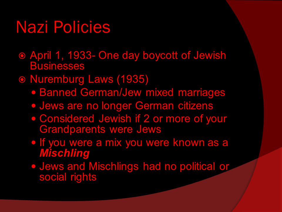 Nazi Policies  April 1, One day boycott of Jewish Businesses  Nuremburg Laws (1935) Banned German/Jew mixed marriages Jews are no longer German citizens Considered Jewish if 2 or more of your Grandparents were Jews If you were a mix you were known as a Mischling Jews and Mischlings had no political or social rights