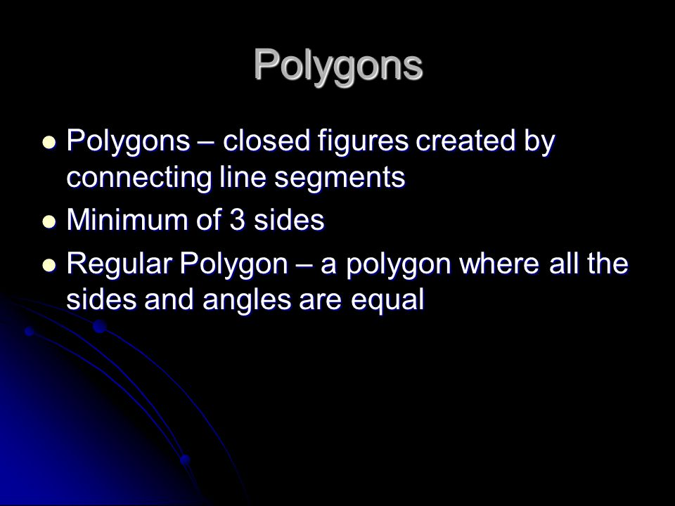 Polygons Polygons – closed figures created by connecting line segments Polygons – closed figures created by connecting line segments Minimum of 3 sides Minimum of 3 sides Regular Polygon – a polygon where all the sides and angles are equal Regular Polygon – a polygon where all the sides and angles are equal