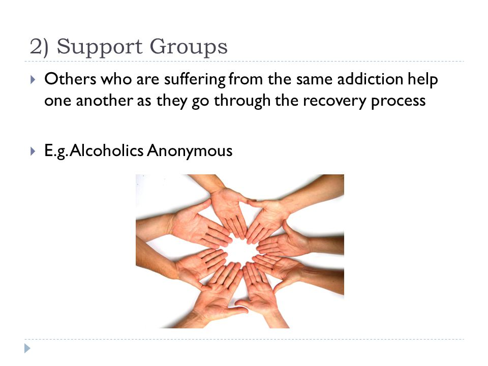 2) Support Groups  Others who are suffering from the same addiction help one another as they go through the recovery process  E.g.