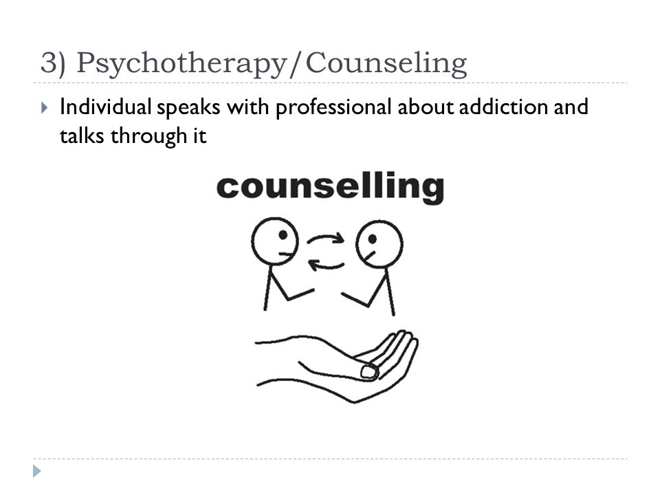 3) Psychotherapy/Counseling  Individual speaks with professional about addiction and talks through it