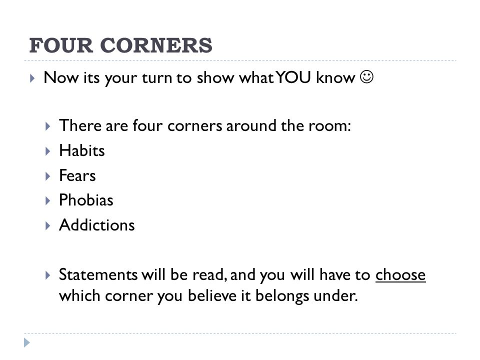 FOUR CORNERS  Now its your turn to show what YOU know  There are four corners around the room:  Habits  Fears  Phobias  Addictions  Statements will be read, and you will have to choose which corner you believe it belongs under.