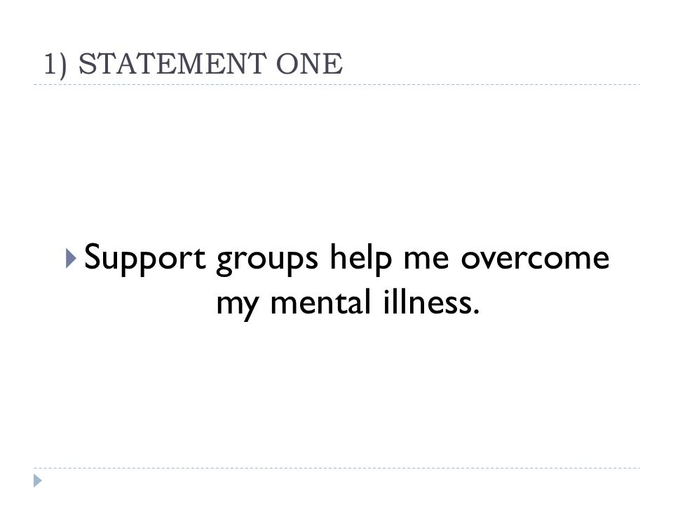 1) STATEMENT ONE  Support groups help me overcome my mental illness.