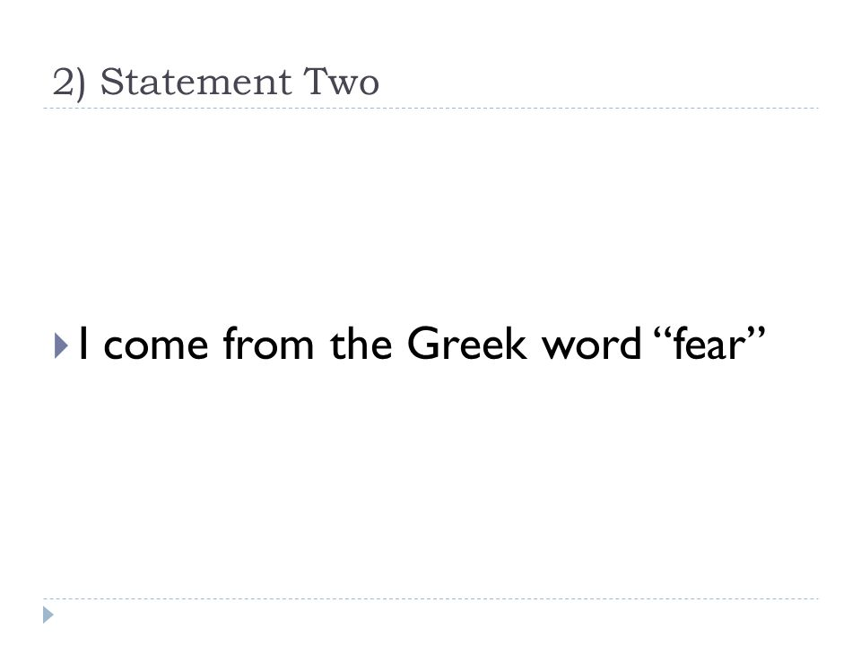 2) Statement Two  I come from the Greek word fear