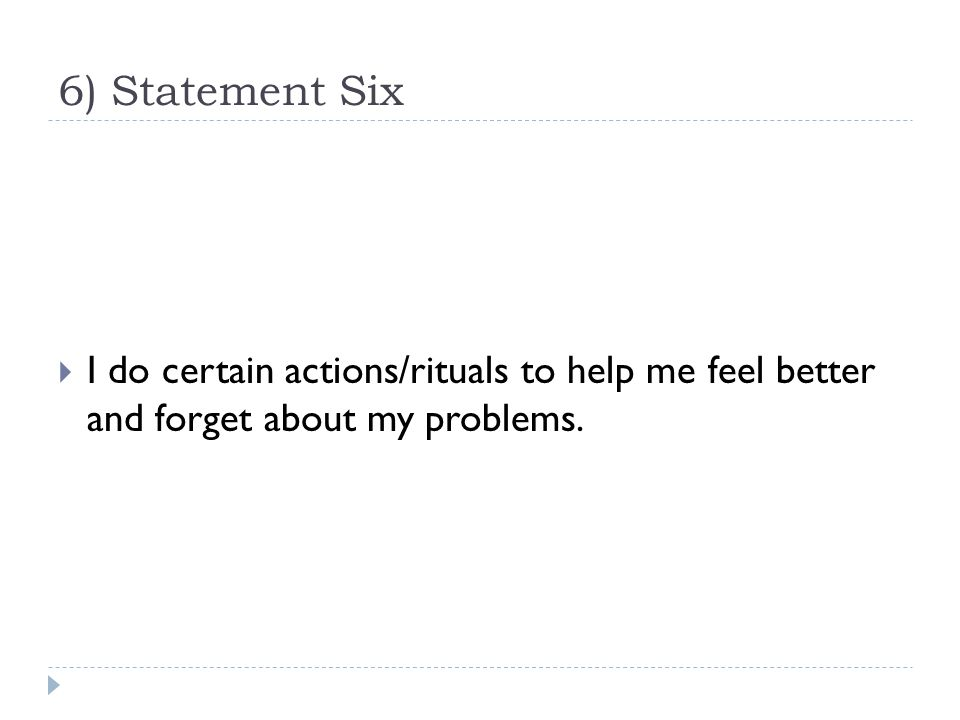 6) Statement Six  I do certain actions/rituals to help me feel better and forget about my problems.
