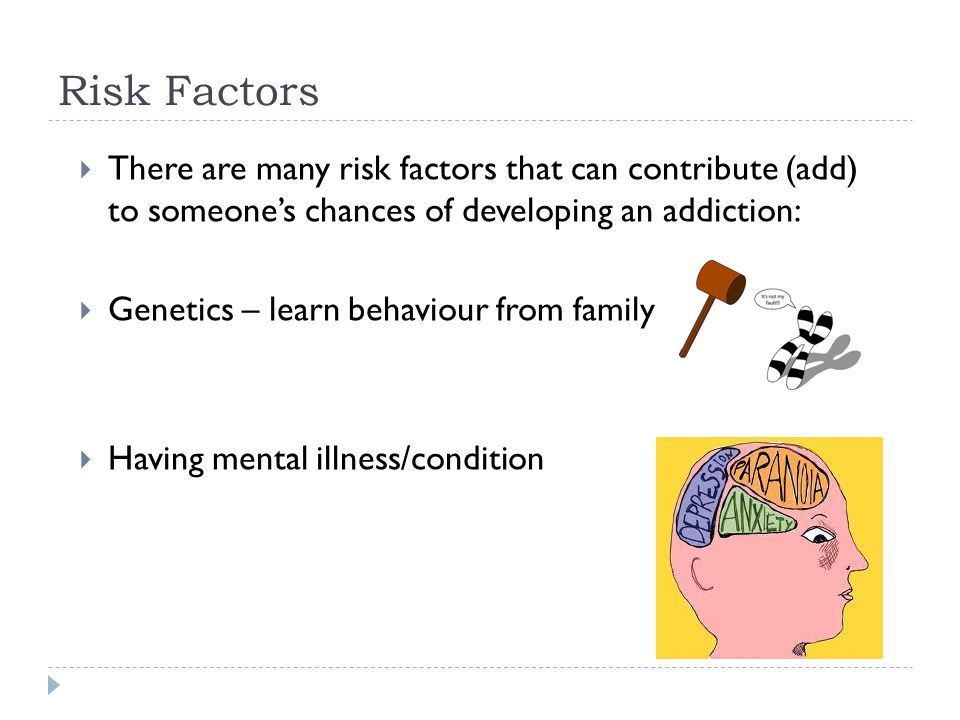 Risk Factors  There are many risk factors that can contribute (add) to someone's chances of developing an addiction:  Genetics – learn behaviour from family  Having mental illness/condition