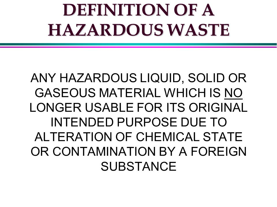 DEFINITION OF A HAZARDOUS WASTE ANY HAZARDOUS LIQUID, SOLID OR GASEOUS MATERIAL WHICH IS NO LONGER USABLE FOR ITS ORIGINAL INTENDED PURPOSE DUE TO ALTERATION OF CHEMICAL STATE OR CONTAMINATION BY A FOREIGN SUBSTANCE